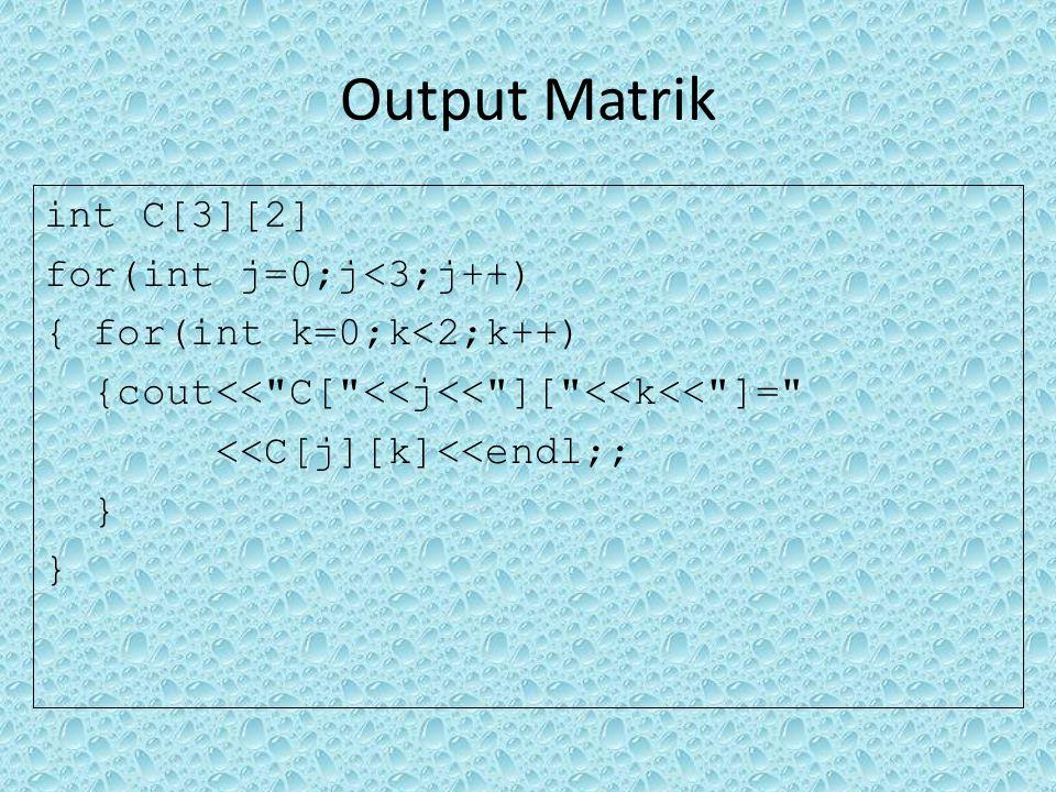 Output Matrik int C[3][2] for(int j=0;j<3;j++) { for(int k=0;k<2;k++) {cout<< C[ <<j<< ][ <<k<< ]= <<C[j][k]<<endl;; }